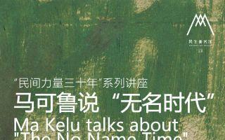 """【讲座预告】""""民间的力量三十年系列""""——马可鲁说""""无名时代"""""""
