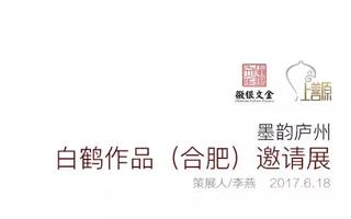 墨韵庐州 白鹤作品合肥邀请展6月18日倾情开幕